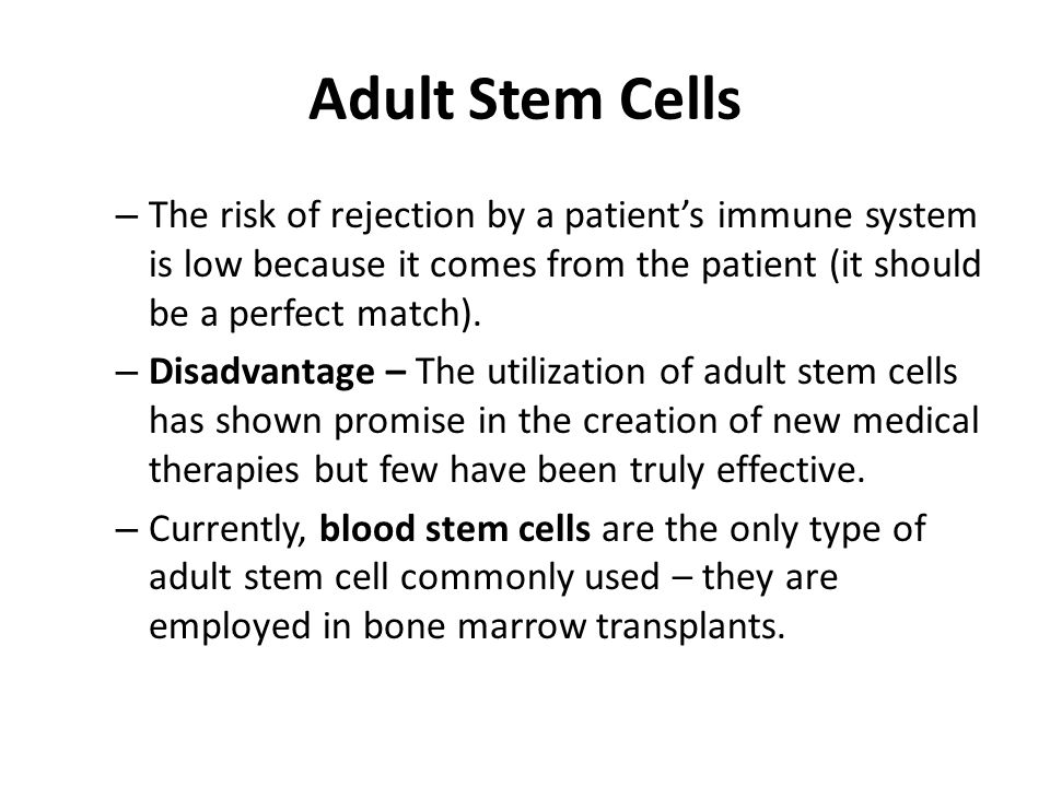 Adult Stem Cells The risk of rejection by a patient's immune system is low because it comes from the patient (it should be a perfect match).