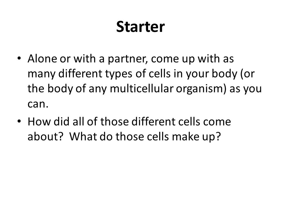 Starter Alone or with a partner, come up with as many different types of cells in your body (or the body of any multicellular organism) as you can.
