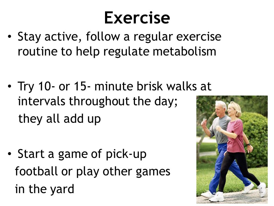Exercise Stay active, follow a regular exercise routine to help regulate metabolism.