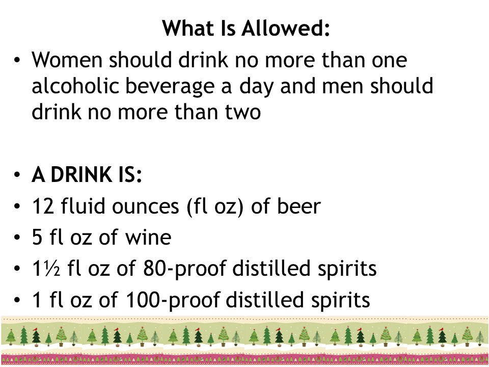 What Is Allowed: Women should drink no more than one alcoholic beverage a day and men should drink no more than two.