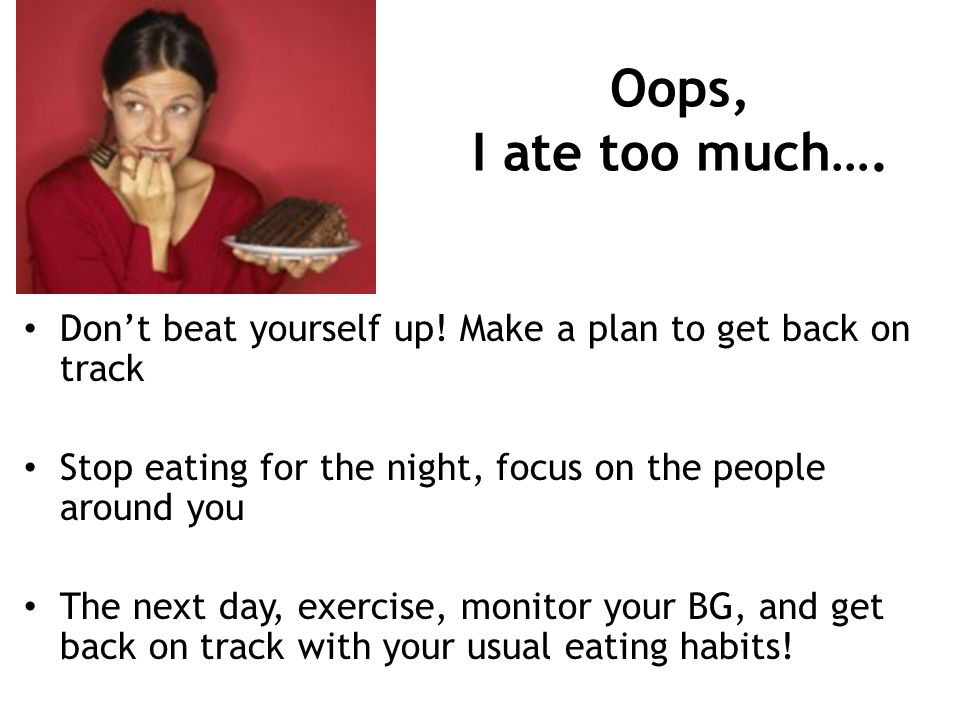 Oops, I ate too much…. Don't beat yourself up! Make a plan to get back on track. Stop eating for the night, focus on the people around you.