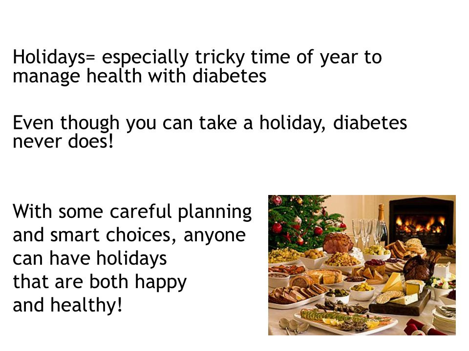 Holidays= especially tricky time of year to manage health with diabetes Even though you can take a holiday, diabetes never does.