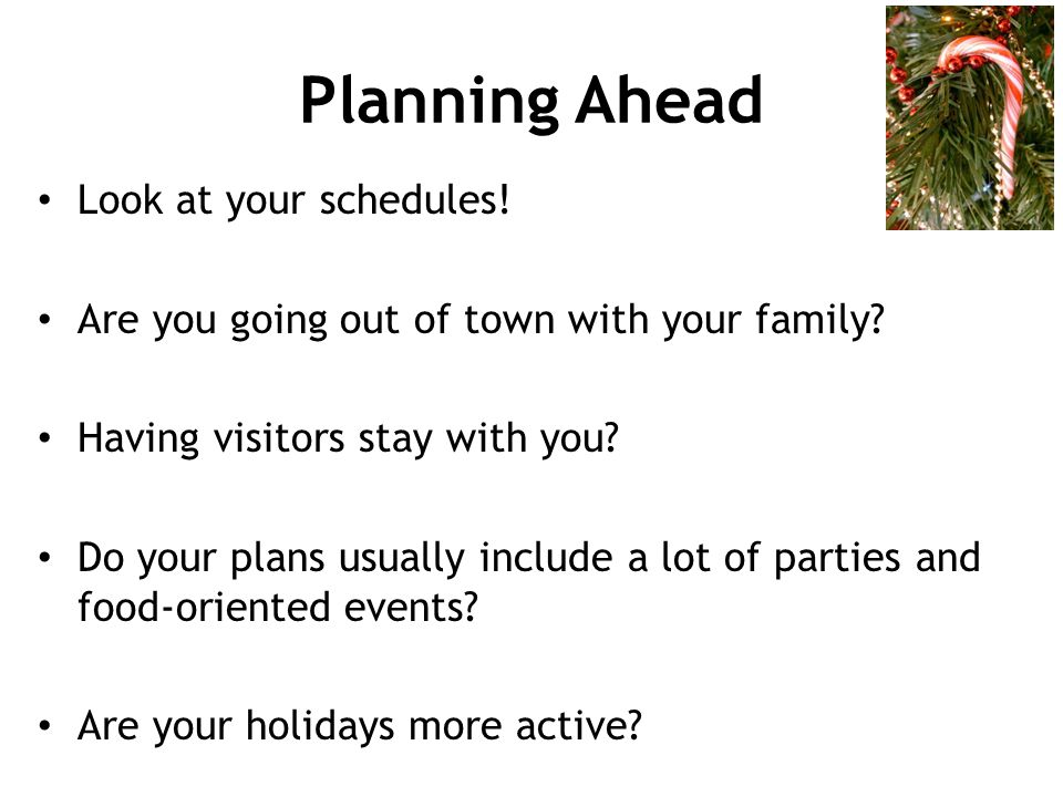 Planning Ahead Look at your schedules!