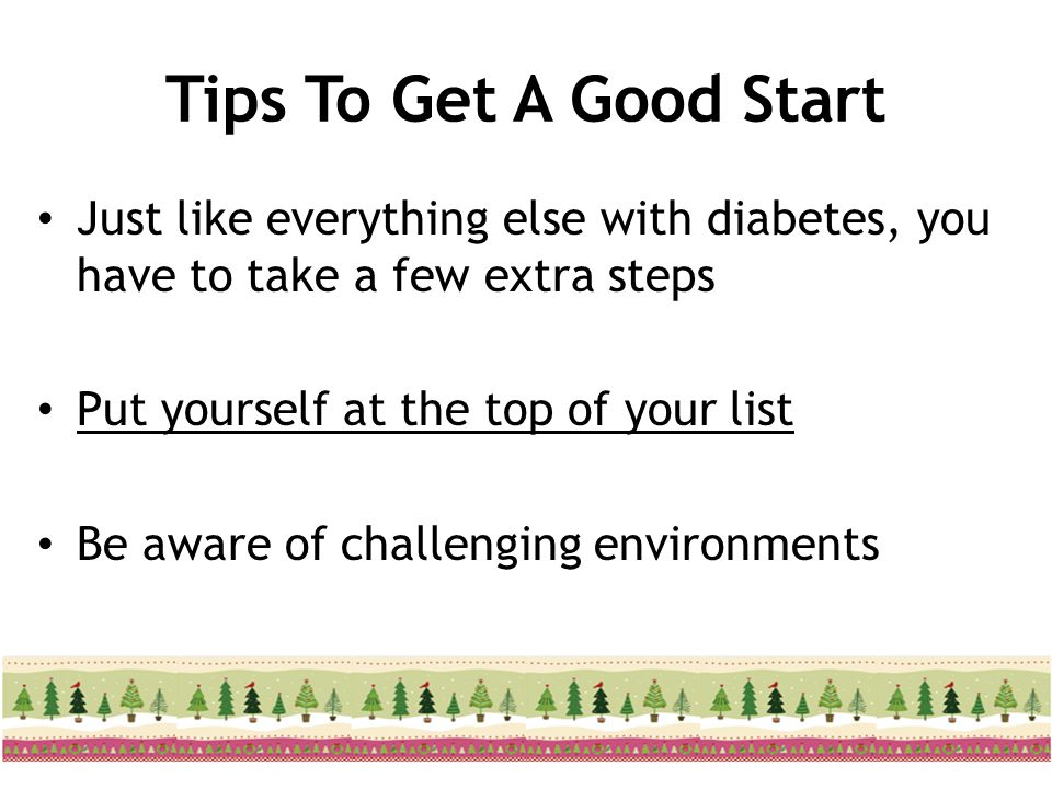 Tips To Get A Good Start Just like everything else with diabetes, you have to take a few extra steps.