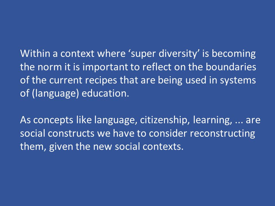 Within a context where 'super diversity' is becoming the norm it is important to reflect on the boundaries of the current recipes that are being used in systems of (language) education.