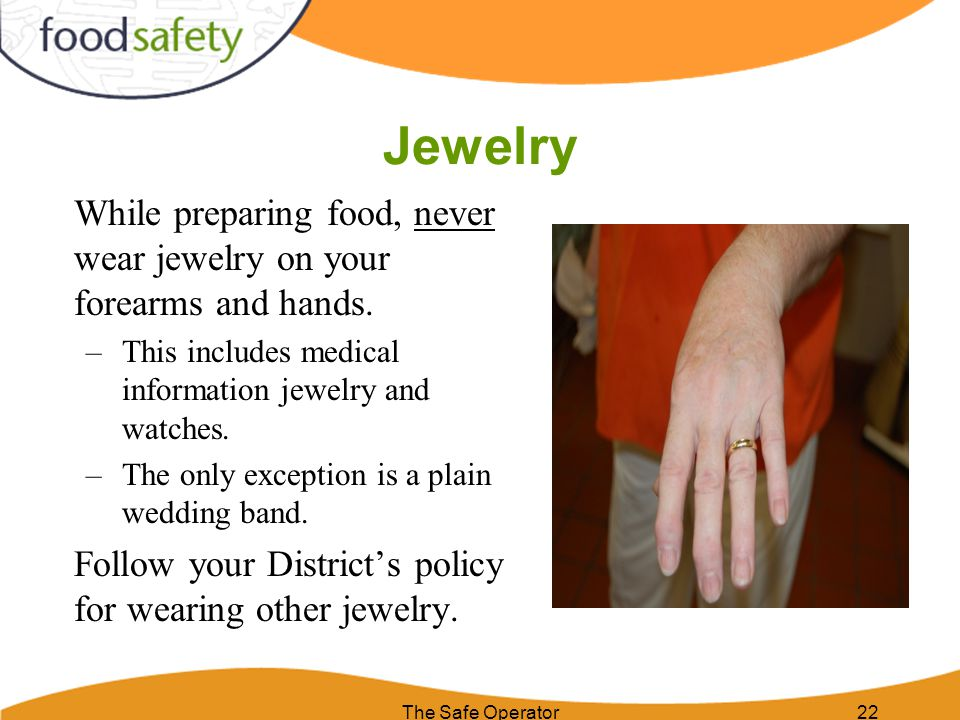 Jewelry While preparing food, never wear jewelry on your forearms and hands. This includes medical information jewelry and watches.