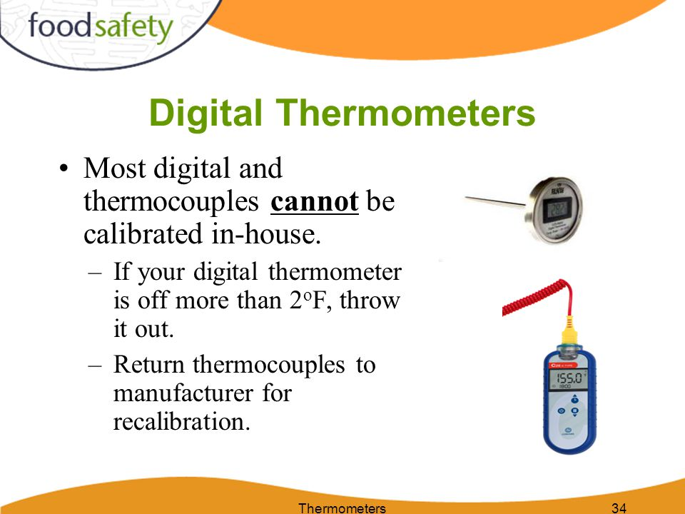 Digital Thermometers Most digital and thermocouples cannot be calibrated in-house. If your digital thermometer is off more than 2oF, throw it out.