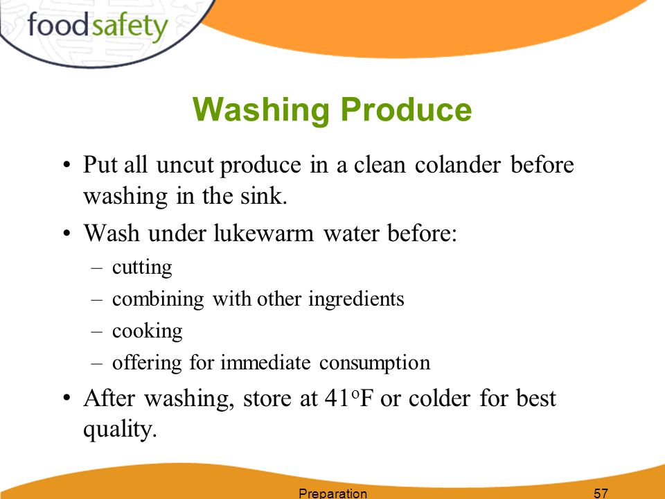 Washing Produce Put all uncut produce in a clean colander before washing in the sink. Wash under lukewarm water before:
