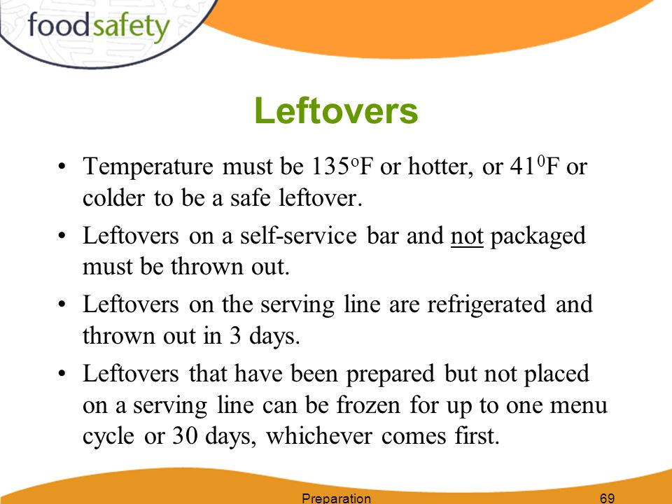 Leftovers Temperature must be 135oF or hotter, or 410F or colder to be a safe leftover.