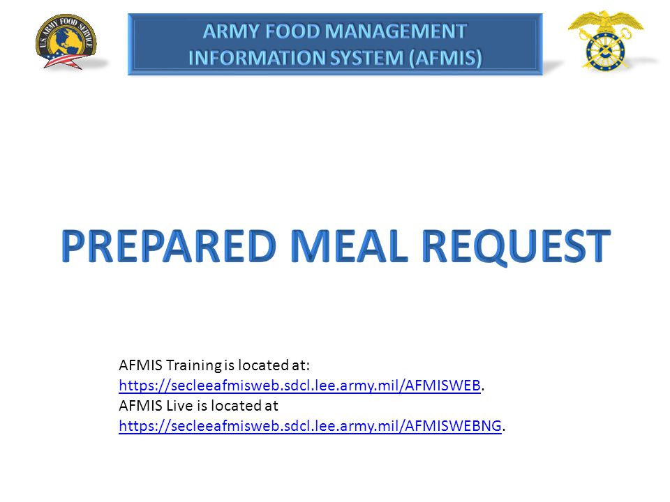 PREPARED MEAL REQUEST AFMIS Training is located at: https://secleeafmisweb.sdcl.lee.army.mil/AFMISWEB.