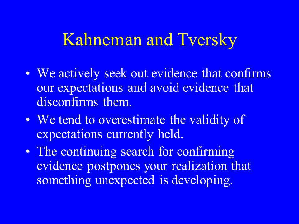 Kahneman and Tversky We actively seek out evidence that confirms our expectations and avoid evidence that disconfirms them.