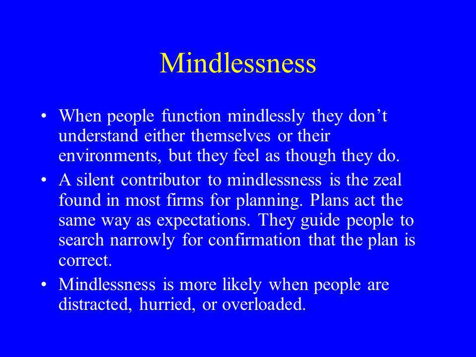 Mindlessness When people function mindlessly they don't understand either themselves or their environments, but they feel as though they do.