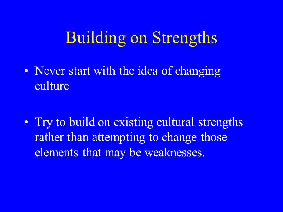 Building on Strengths Never start with the idea of changing culture