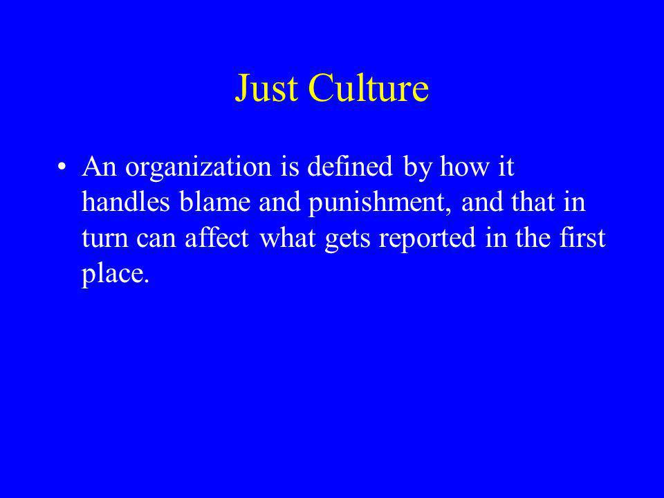 Just Culture An organization is defined by how it handles blame and punishment, and that in turn can affect what gets reported in the first place.