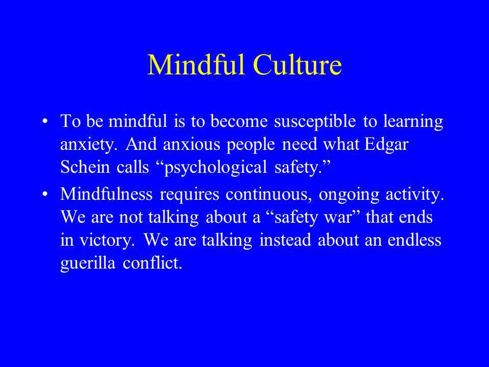 Mindful Culture To be mindful is to become susceptible to learning anxiety. And anxious people need what Edgar Schein calls psychological safety.