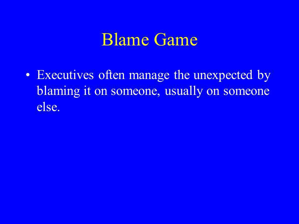 Blame Game Executives often manage the unexpected by blaming it on someone, usually on someone else.