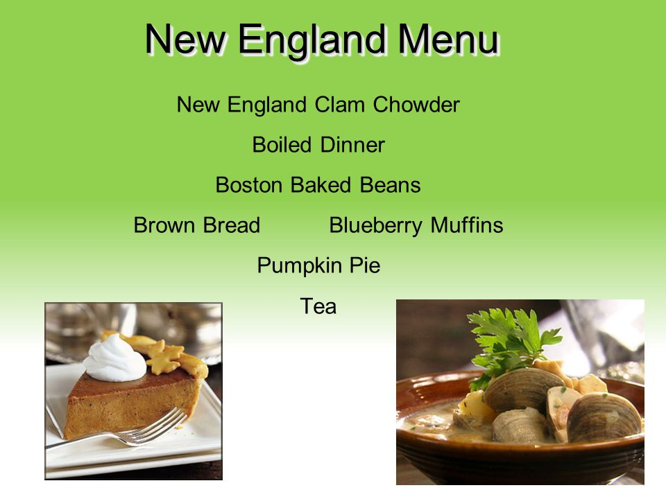 New England Menu New England Clam Chowder Boiled Dinner Boston Baked Beans Brown Bread Blueberry Muffins Pumpkin Pie Tea
