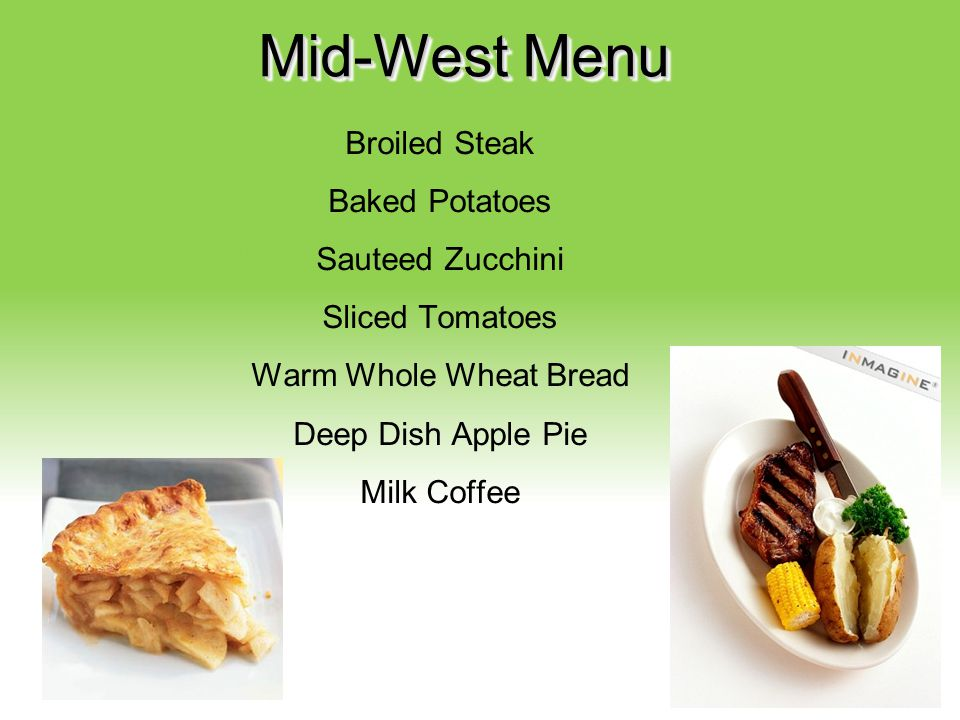 Mid-West Menu Broiled Steak Baked Potatoes Sauteed Zucchini Sliced Tomatoes Warm Whole Wheat Bread Deep Dish Apple Pie Milk Coffee