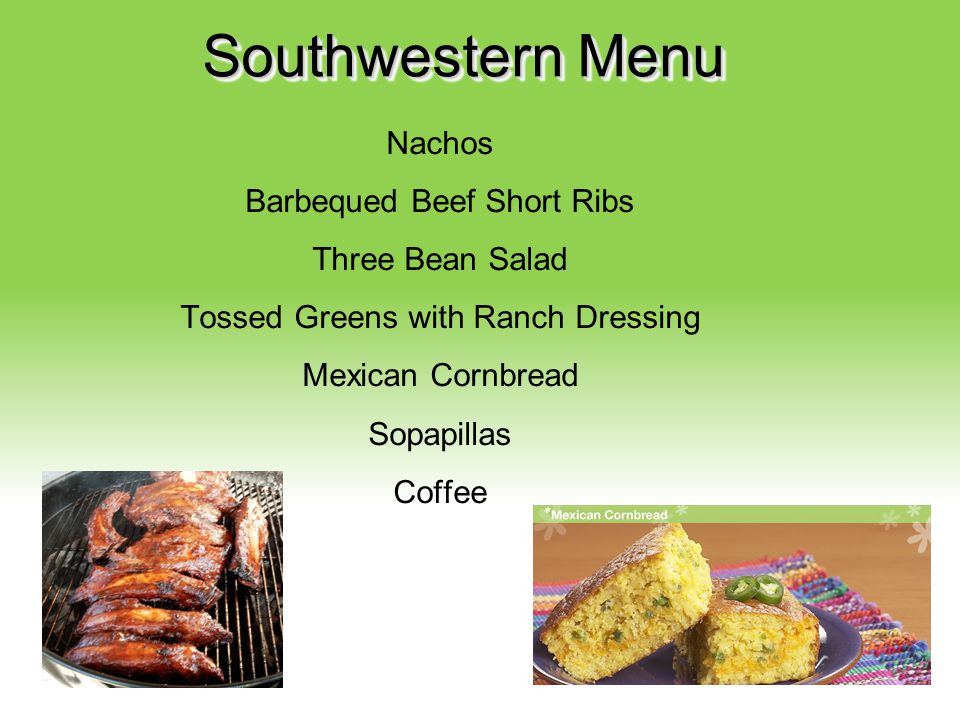 Southwestern Menu Nachos Barbequed Beef Short Ribs Three Bean Salad Tossed Greens with Ranch Dressing Mexican Cornbread Sopapillas Coffee