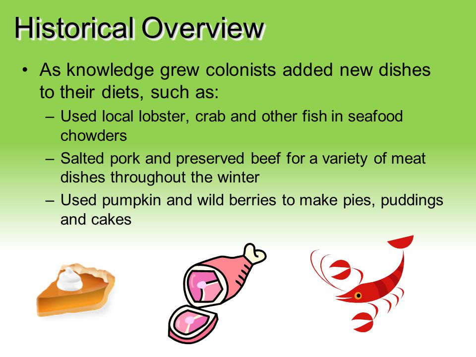 Historical Overview As knowledge grew colonists added new dishes to their diets, such as: