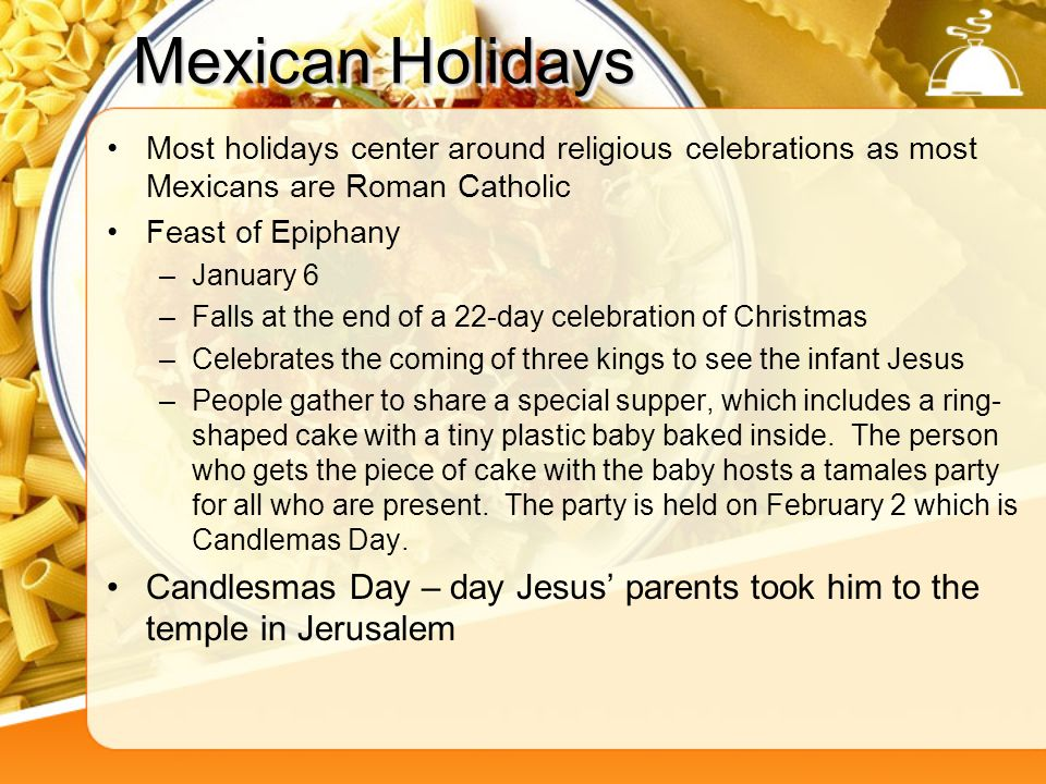 Mexican Holidays Most holidays center around religious celebrations as most Mexicans are Roman Catholic.