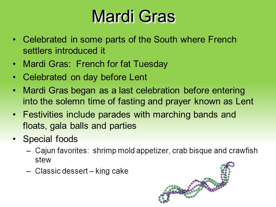 Mardi Gras Celebrated in some parts of the South where French settlers introduced it. Mardi Gras: French for fat Tuesday.
