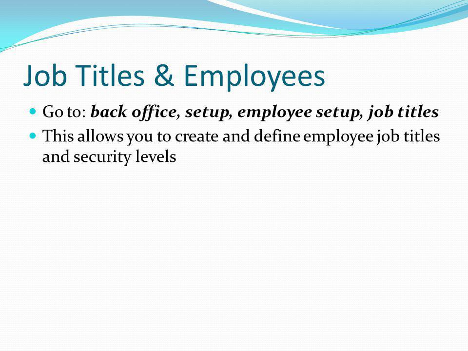 Job Titles & Employees Go to: back office, setup, employee setup, job titles.