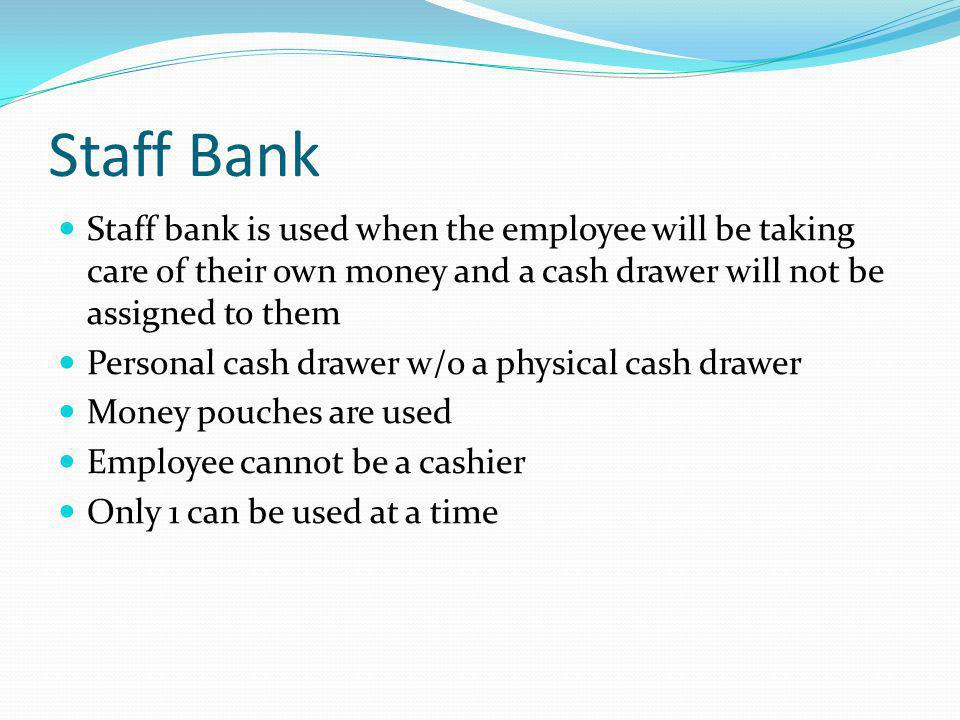 Staff Bank Staff bank is used when the employee will be taking care of their own money and a cash drawer will not be assigned to them.