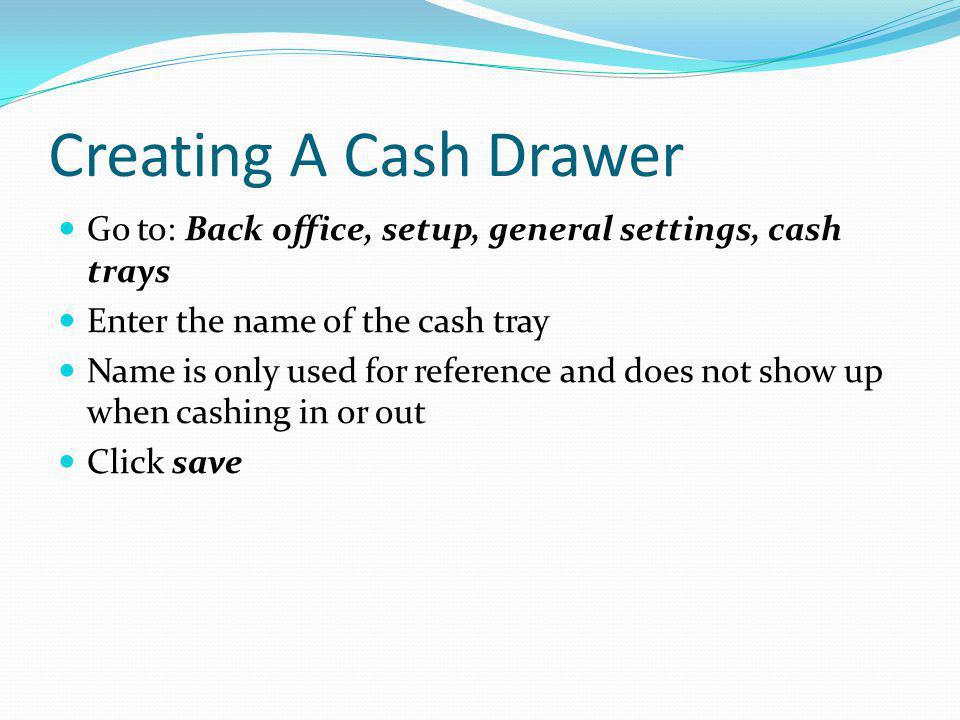 Creating A Cash Drawer Go to: Back office, setup, general settings, cash trays. Enter the name of the cash tray.