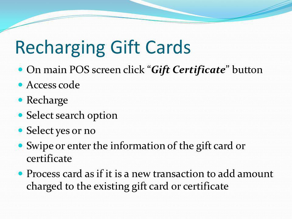 Recharging Gift Cards On main POS screen click Gift Certificate button. Access code. Recharge. Select search option.