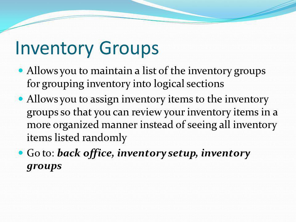 Inventory Groups Allows you to maintain a list of the inventory groups for grouping inventory into logical sections.