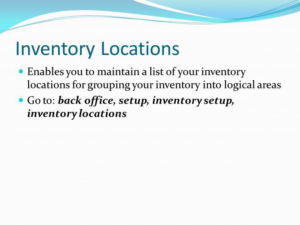Inventory Locations Enables you to maintain a list of your inventory locations for grouping your inventory into logical areas.