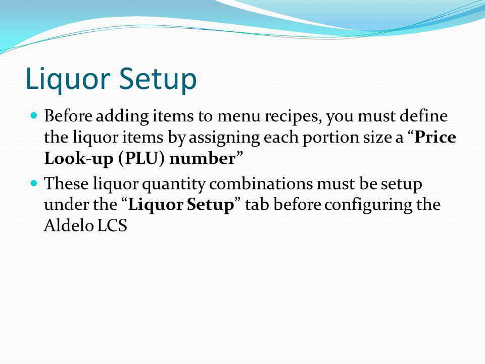 Liquor Setup Before adding items to menu recipes, you must define the liquor items by assigning each portion size a Price Look-up (PLU) number