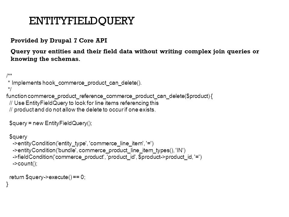 EntityFieldQuery Provided by Drupal 7 Core API Query your entities and their field data without writing complex join queries or knowing the schemas.