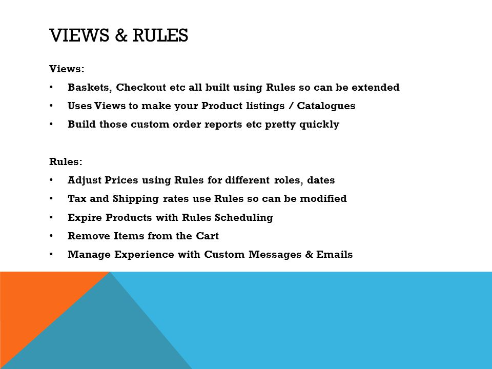 Views & Rules Views: Baskets, Checkout etc all built using Rules so can be extended. Uses Views to make your Product listings / Catalogues.