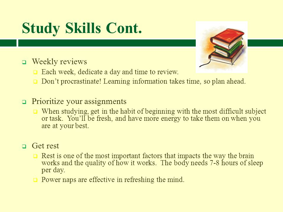Study Skills Cont. Weekly reviews Prioritize your assignments Get rest