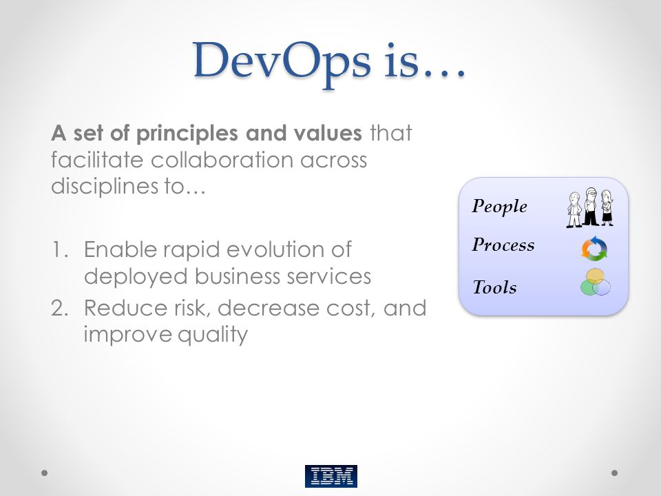 DevOps is… A set of principles and values that facilitate collaboration across disciplines to… Enable rapid evolution of deployed business services.