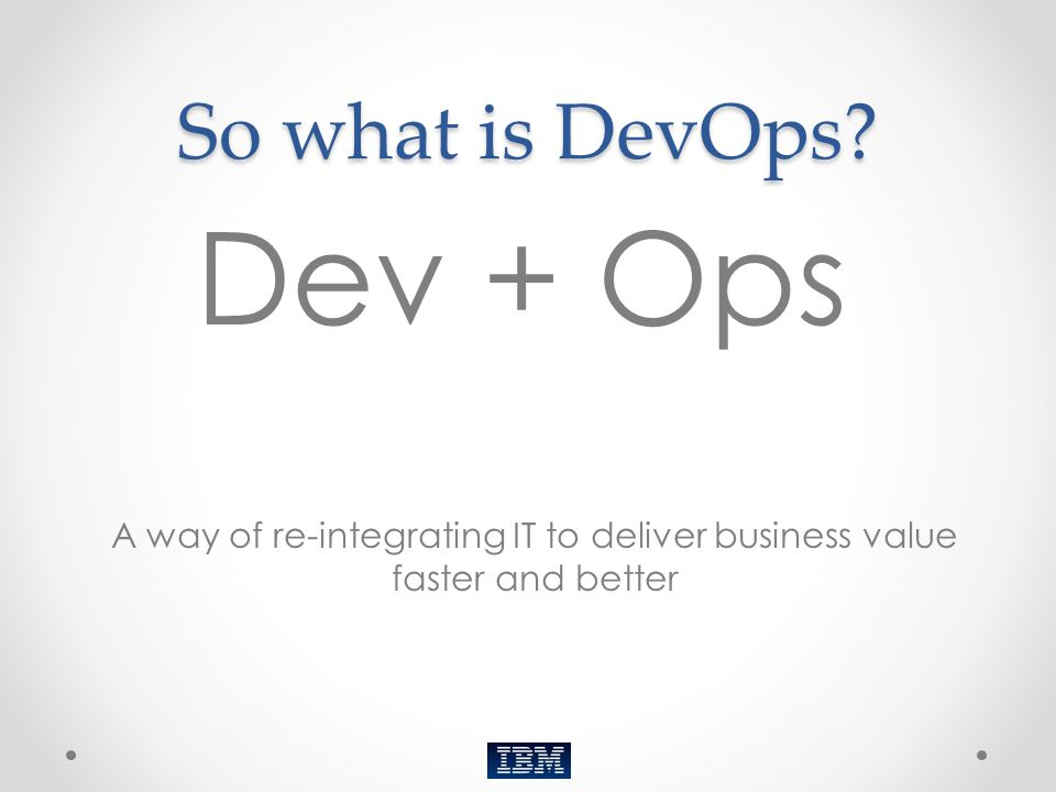 Dev + Ops So what is DevOps (Thank you…tip your waitress)
