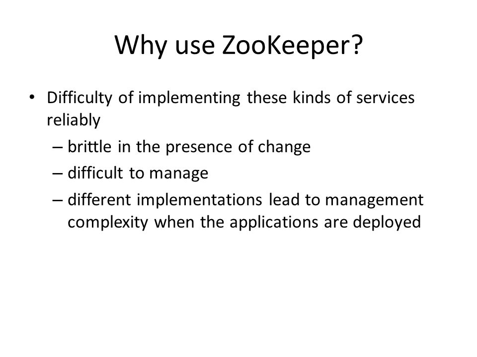 Why use ZooKeeper Difficulty of implementing these kinds of services reliably. brittle in the presence of change.