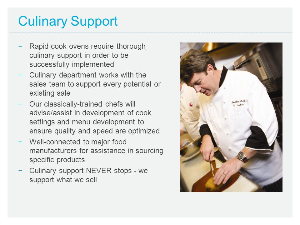 Culinary Support Rapid cook ovens require thorough culinary support in order to be successfully implemented.