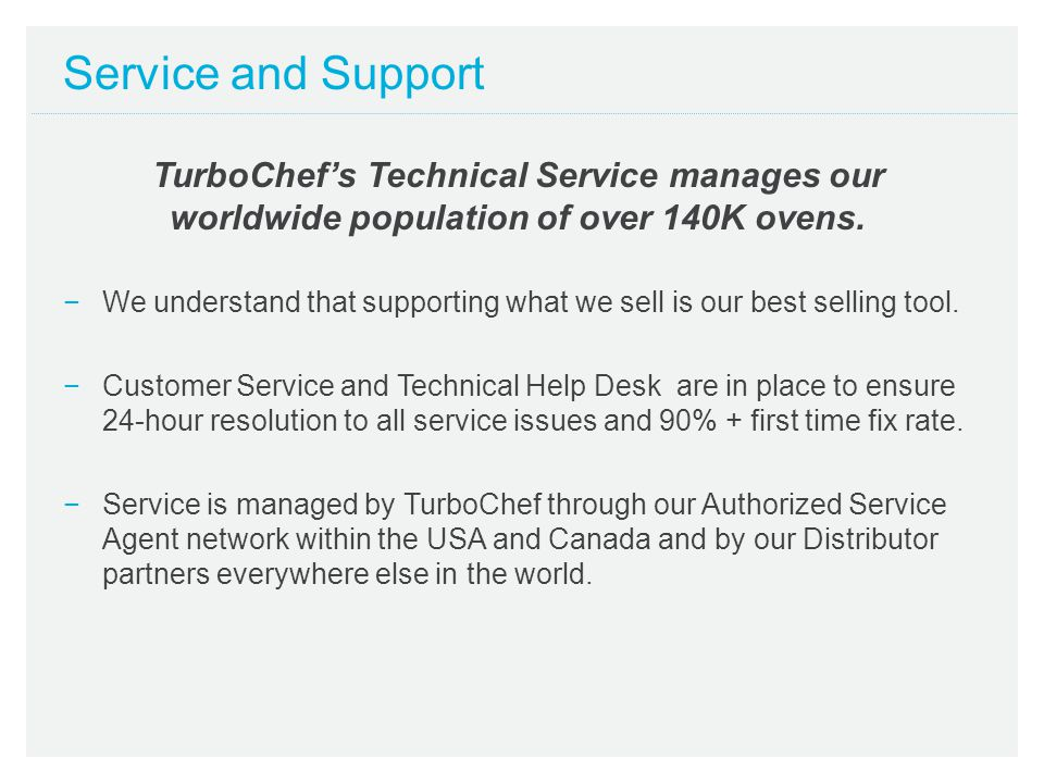 Service and Support TurboChef's Technical Service manages our worldwide population of over 140K ovens.