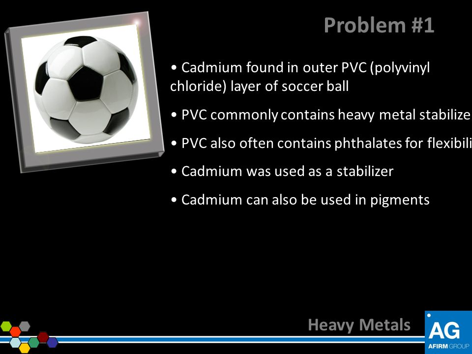 Problem #1 Cadmium found in outer PVC (polyvinyl chloride) layer of soccer ball. PVC commonly contains heavy metal stabilizers.