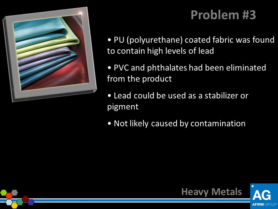 Problem #3 PU (polyurethane) coated fabric was found to contain high levels of lead. PVC and phthalates had been eliminated from the product.