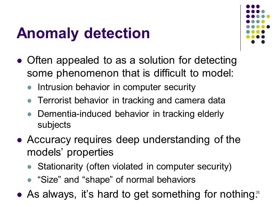 Anomaly detection Often appealed to as a solution for detecting some phenomenon that is difficult to model: