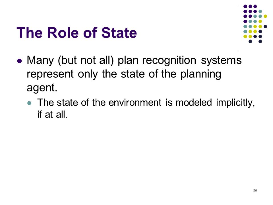 The Role of State Many (but not all) plan recognition systems represent only the state of the planning agent.