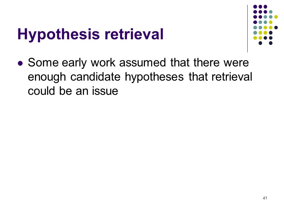 Hypothesis retrieval Some early work assumed that there were enough candidate hypotheses that retrieval could be an issue.