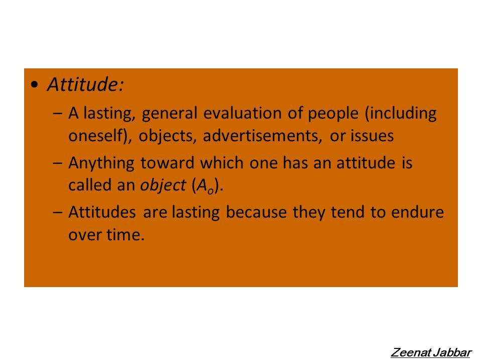 Attitude: A lasting, general evaluation of people (including oneself), objects, advertisements, or issues.