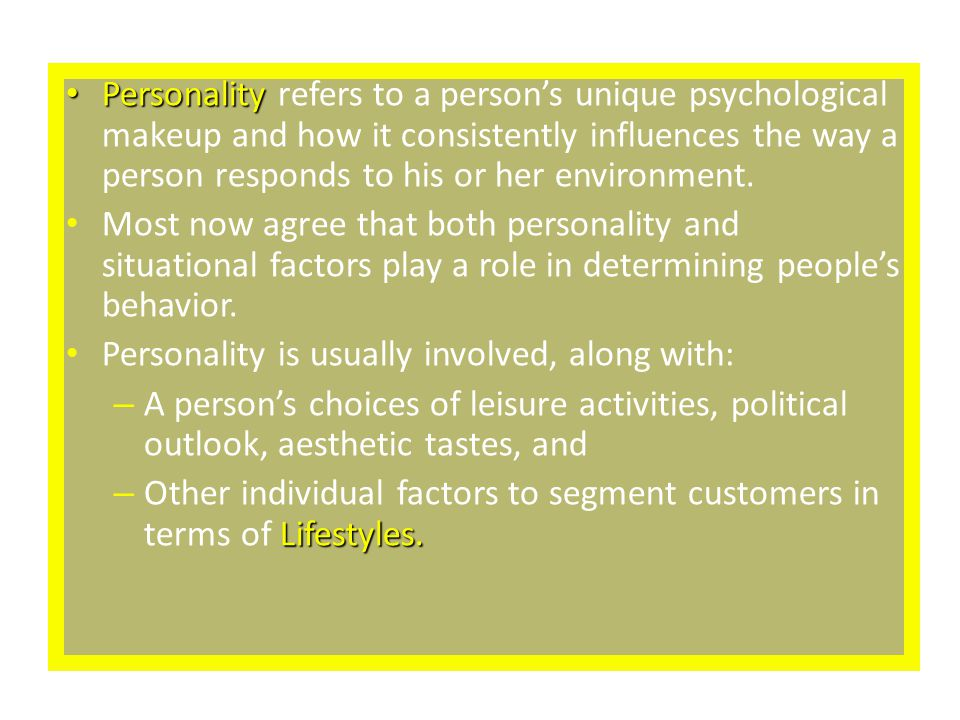 Personality refers to a person's unique psychological makeup and how it consistently influences the way a person responds to his or her environment.