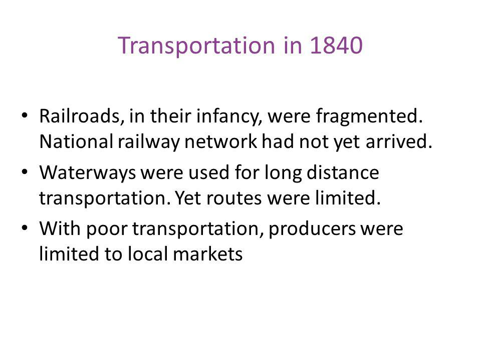 Transportation in 1840 Railroads, in their infancy, were fragmented. National railway network had not yet arrived.