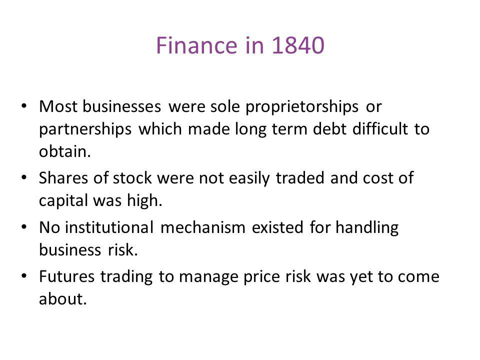 Finance in 1840 Most businesses were sole proprietorships or partnerships which made long term debt difficult to obtain.